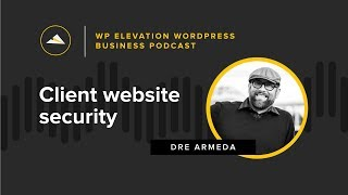 Client Website Security with Dre Armeda - WP Elevation WordPress Business Podcast - Episode 111