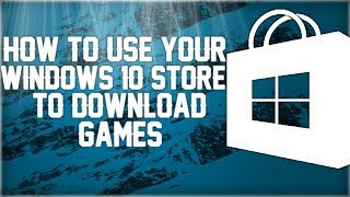 How to use your windows 10 Store to download and launch games