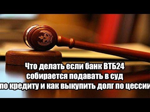 ✓ Что делать если банк ВТБ24 собирается подавать в суд по кредиту и как выкупить долг по цессии