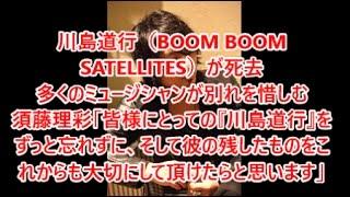 関連動画はコチラ □【訃報】BOOM BOOM SATELLITES・川島道行さんが脳腫...