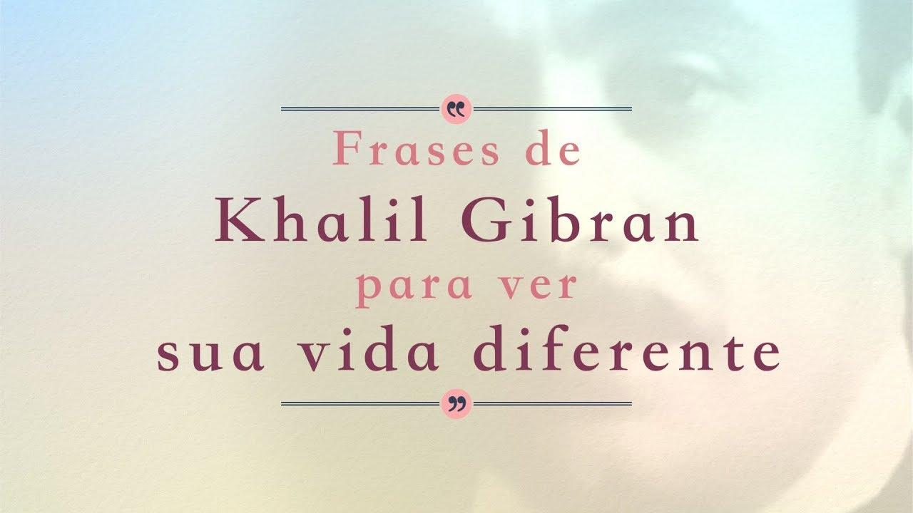 Khalil Gibran 8 Frases Que Vão Mudar Sua Forma De Ver A Vida