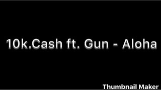 10k.Cash ft Gun- Aloha (lyrics)