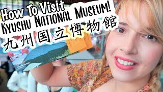 HOW TO VISIT: KYUSHU NATIONAL MUSEUM
