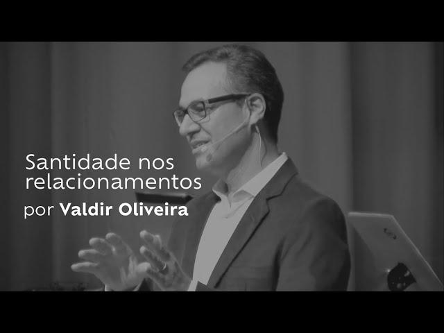 Santidade nos relacionamentos por Valdir Oliveira