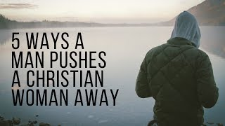 5 Ways to Push a Christian Woman Away (Christian Relationship Advice for Men)