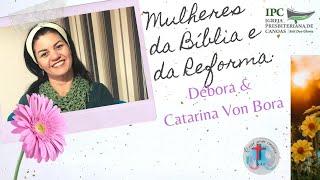 MULHERES DA BÍBLIA E DA REFORMA - Débora e Catarina Von Bora