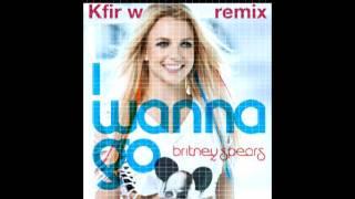 (Britney Spears - I Wanna Go (Kfir w Remix