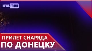 Свежий прилет снаряда по Донецку