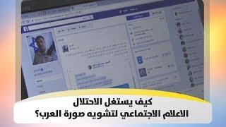 كيف يستغل الاحتلال الاعلام الاجتماعي لتشويه صورة العرب؟