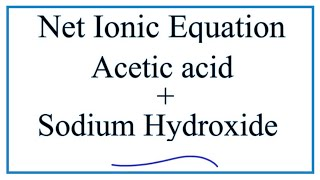 How to Write the Net Ionic Equation for Acetic acid + Sodium hydroxide