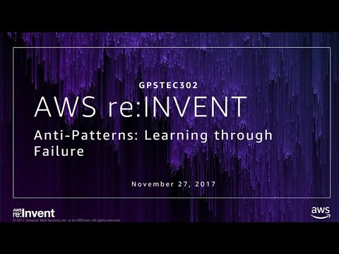 AWS re:Invent 2017: GPS: Anti-Patterns: Learning from Failure (GPSTEC302)