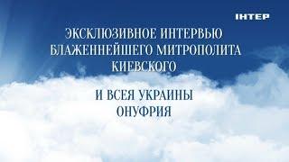 Интервью с Блаженнейшим Митрополитом Киевским и всея Украины Онуфрием   Смотрите 27 июля в 12:15!