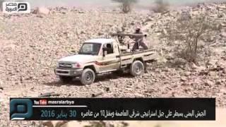 مصر العربية | الجيش اليمني يسيطر على جبل استراتيجي شرقي العاصمة ومقتل 10 من عناصره