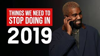 THINGS WE NEED TO STOP DOING IN 2019