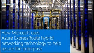 How Microsoft uses Azure ExpressRoute hybrid networking technology to help secure the enterprise