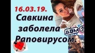 Дом 2 новости слухи. 16.03.19. 16 марта. Савкина заболела раповирусом.