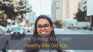 How to Keep Your Teeth Healthy Into Old Age.