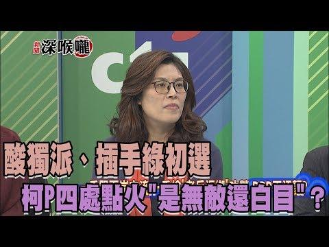 2017.10.27新聞深喉嚨 酸獨派、插手綠初選 柯P四處點火「是無敵還白目」?
