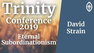 Trinity Conference - 2019 | Eternal Subordinationism - David Strain