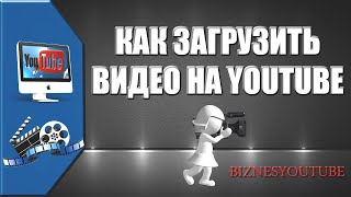 Как загрузить видео на ваш видеоканал и сделать это правильно.
