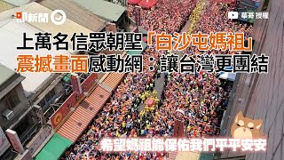 上萬人信眾朝聖「白沙屯媽祖」震撼畫面感動網:讓台灣更團結