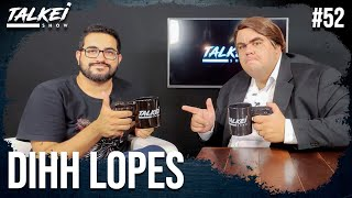 DIHH LOPES | TALKEI SHOW #52