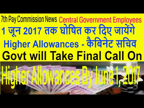 7th Pay Commission_Higher Allowances by June 1, 2017_Cabinet Secretary Assured
