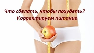 Что сделать, чтобы похудеть? Корректируем питание.