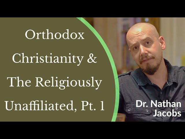 Dr. Nathan Jacobs - Becoming Truly Human: Orthodox Christianity & The Religiously Unaffiliated Pt. 1