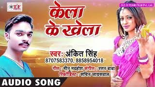 केला के खेला ~ Bhojpuri Hit Song 2018 ~ Ankit Singh Song ~ Kela Ke Khela ~ Team Film Song 2018