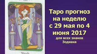 Таро прогноз на неделю с 29 мая по 4 июня 2017 для всех знаков Зодиака