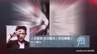 Dj 小澤元- 人非聖賢狀況難免[ 羊羽專屬] FB : 音樂人小澤元( 陳敬元) h...