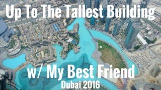 Dubai 2016 | Up To The Tallest Building w/ My Best Friend