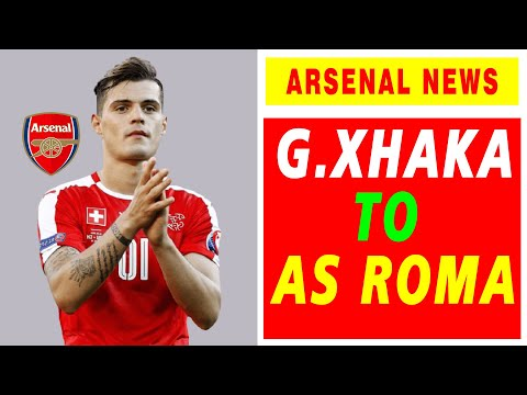 Asenal Transfer News - Granit Xhaka Transfer to AS Roma is Imminent   | Personal Terms Agreed