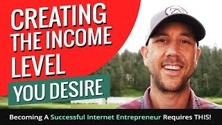 Creating The Income Level You Desire - Becoming A Successful Internet Entrepreneur Requires THIS!