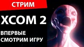 XCOM 2. Впервые смотрим игру!