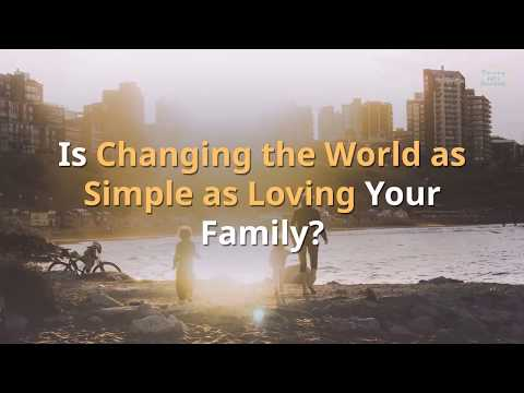 Is Changing the World as Simple as Loving Your Family?