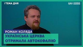 Тема дня. Роман Коляда. Українська церква отримала автокефалію