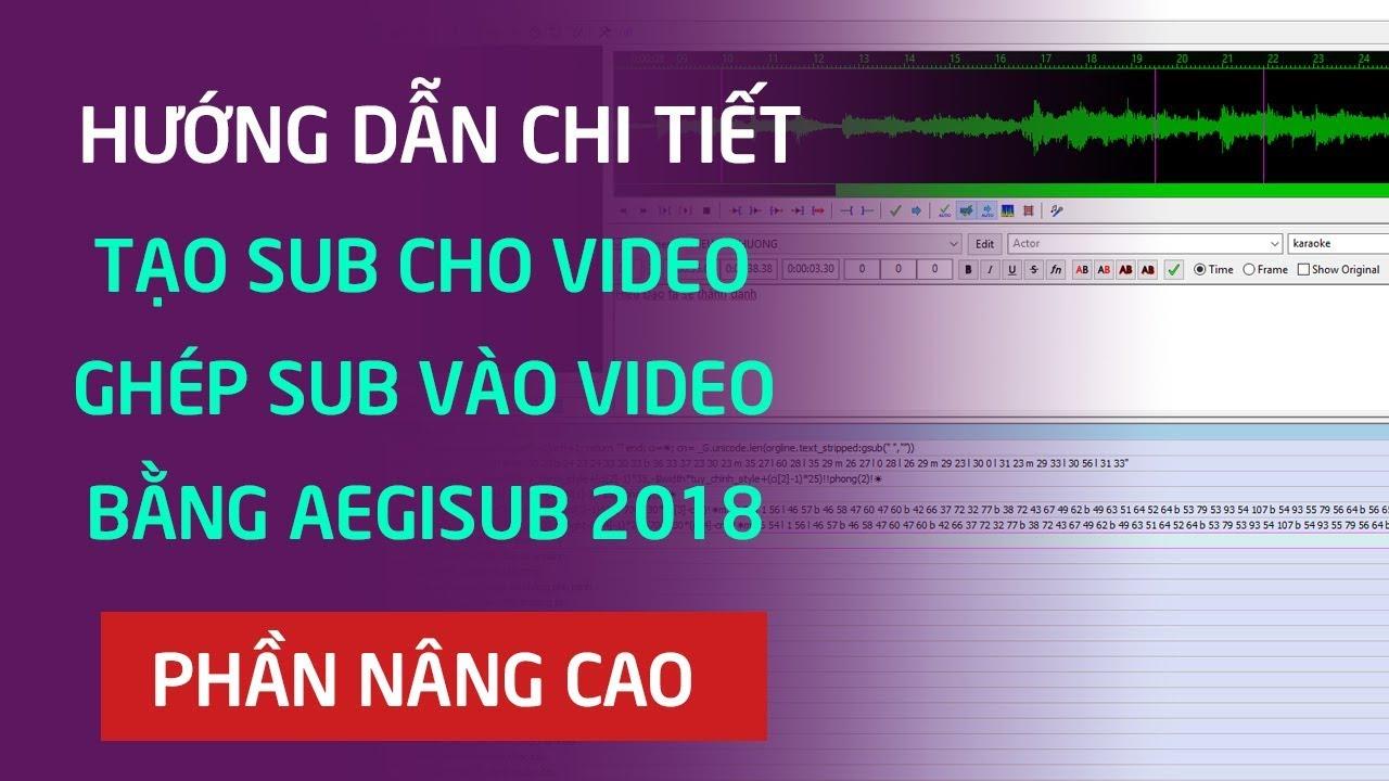 Hướng dẫn tạo sub cho video bằng phần mềm Aegisub 2018 – Cách ghép sub vào video bằng VitualDub