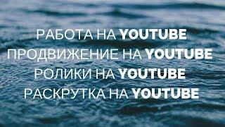 Работа на youtube / Продвижение на youtube / Ролики на youtube / Раскрутка на youtube / Инфобизнес