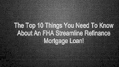 The Top 10 Things You Need To Know About An FHA Streamline Refinance Mortgage Loan!