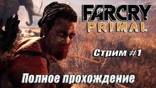 Far Cry: Primal [ ПОЛНОЕ ПРОХОЖДЕНИЕ ] СТРИМ #1