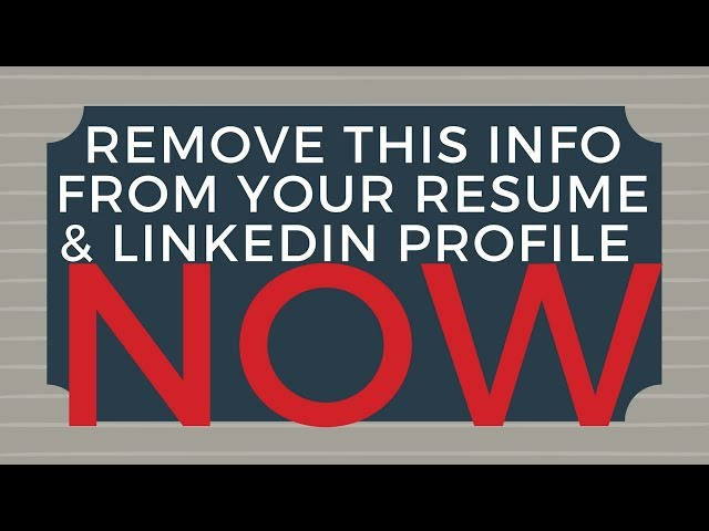 Remove this Information from ?Your Resume  LinkedIn Profile NOW