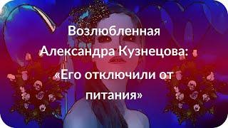 Возлюбленная Александра Кузнецова: «Его отключили от питания»