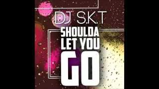 DJ S.K.T – Shoulda Let You Go