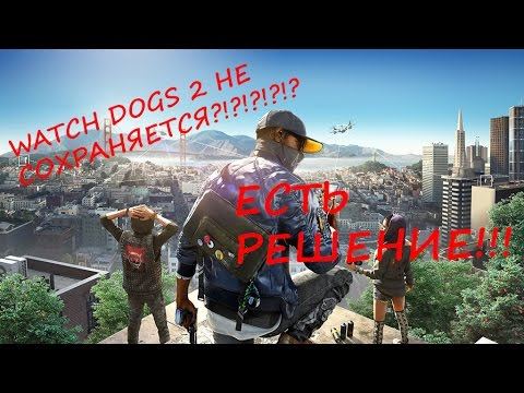 НЕ СОХРАНЯЕТСЯ WATCH DOGS 2?! ЕСТЬ РЕШЕНИЕ!