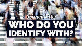 Sermon Title: Who do you identify with?