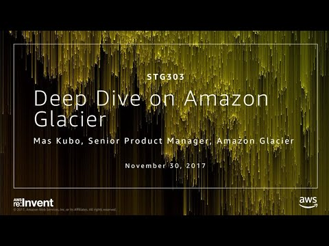 AWS re:Invent 2017: Deep Dive on Amazon Glacier (STG303)