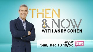 Then & Now with Andy Cohen - Sunday Dec 13 on Bravo TV