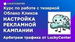 Курс по работе с тизеркой Облако Кликов | Настройка рекл. кампании | Арбитраж трафика от LuckyCenter